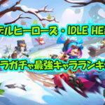 【アイデルヒーローズ・IDLE HEROES】リセマラガチャ最強キャラランキング!